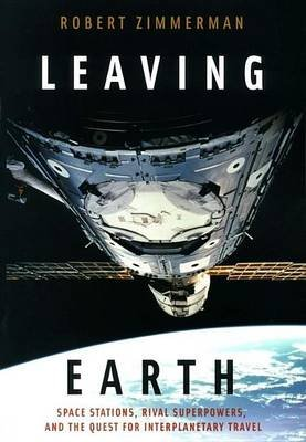Leaving Earth: Space Stations, Rival Superpowers, and the Quest for Interplanetary Travel (Electronic book text): Robert...
