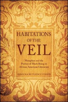 Habitations of the Veil - Metaphor and the Poetics of Black Being in African American Literature (Hardcover): Rebecka Rutledge...