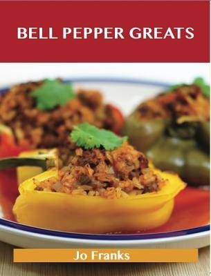 Bell Pepper Greats: Delicious Bell Pepper Recipes, the Top 100 Bell Pepper Recipes (Electronic book text):