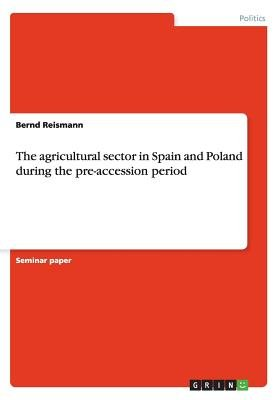 The Agricultural Sector in Spain and Poland During the Pre-Accession Period (Paperback): Bernd Reismann