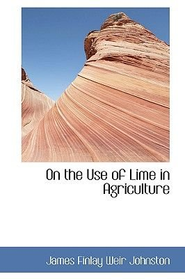 On the Use of Lime in Agriculture (Hardcover): James Finlay Weir Johnston