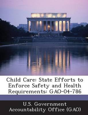 Child Care - State Efforts to Enforce Safety and Health Requirements: Gao-04-786 (Paperback): U S Government Accountability...