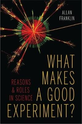 What Makes a Good Experiment? - Reasons and Roles in Science (Hardcover): Allan Franklin