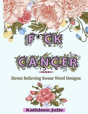 F*ck Cancer - Swear Word Coloring Book: Stress Relieving Chronic Illness Swear Word Designs (Paperback): Adult Coloring Books,...