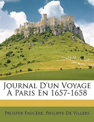 Journal D'Un Voyage a Paris En 1657-1658 (English, French, Paperback): Prosper Faugre, Philippe De Villers, Prosper Faugere