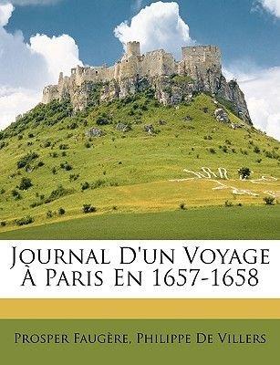Journal D'Un Voyage a Paris En 1657-1658 (English, French, Paperback): Prosper Faugre, Philippe De Villers, Prosper Faugere