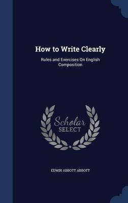 How to Write Clearly - Rules and Exercises on English Composition (Hardcover): Edwin Abbott Abbott