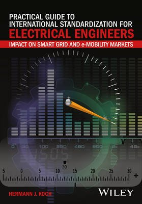 Practical Guide to International Standardization for Electrical Engineers - Impact on Smart Grid and e-Mobility Markets...