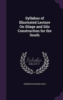 Syllabus of Illustrated Lecture on Silage and Silo Construction for the South (Hardcover): Andrew Macnairn Soule