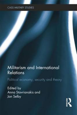 Militarism and International Relations - Political Economy, Security, Theory (Paperback): Anna Stavrianakis, Jan Selby