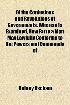 Of the Confusions and Revolutions of Governments. Wherein Is Examined, How Farre a Man May Lawfully Conforme to the Powers and...