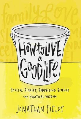 How to Live a Good Life - Soulful Stories, Surprising Science, and Practical Wisdom (Hardcover): Jonathan Fields