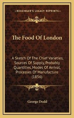 The Food Of London - A Sketch Of The Chief Varieties, Sources Of Supply, Probably Quantities, Modes Of Arrival, Processes Of...