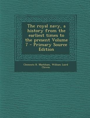 The Royal Navy, a History from the Earliest Times to the Present Volume 7 (Paperback, Primary Source): Clements R Markham,...
