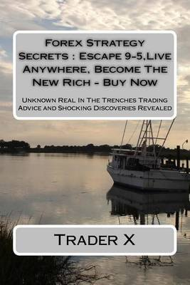 Forex Strategy Secrets - Escape 9-5, Live Anywhere, Become the New Rich - Buy Now: Unknown Real in the Trenches Trading Advice...