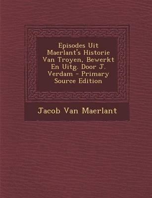 Episodes Uit Maerlant's Historie Van Troyen, Bewerkt En Uitg. Door J. Verdam (Dutch, Paperback): Jacob Van Maerlant