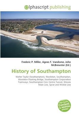 History of Southampton (Paperback): Frederic P. Miller, Vandome Agnes F., McBrewster John