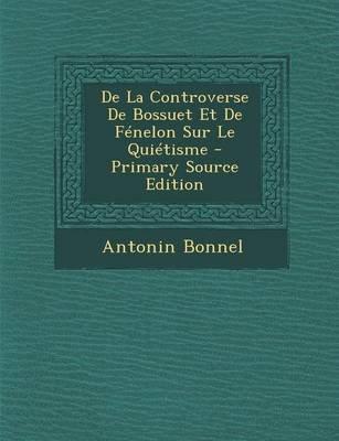 de La Controverse de Bossuet Et de Fenelon Sur Le Quietisme - Primary Source Edition (French, Paperback): Antonin Bonnel