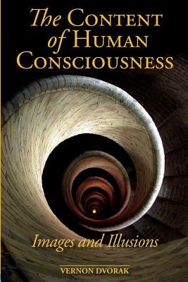 The Content of Human Consciousness - Images and Illusions (Paperback): Vernon Dvorak