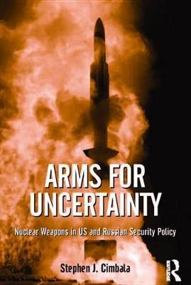 Arms for Uncertainty - Nuclear Weapons in US and Russian Security Policy (Electronic book text): Stephen J Cimbala