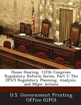 House Hearing, 112th Congress - Regulatory Reform Series, Part 7: The EPA's Regulatory Planning, Analysis, and Major...