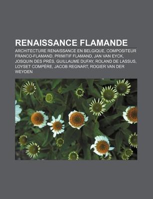 Renaissance Flamande - Architecture Renaissance En Belgique, Compositeur Franco-Flamand, Primitif Flamand, Jan Van Eyck,...