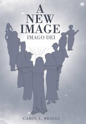 A New Image - Imago Dei (Hardcover): Carol L. Briggs