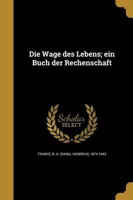 Die Wage Des Lebens; Ein Buch Der Rechenschaft (German, Paperback): R H (Raoul Heinrich) 1874-19 France