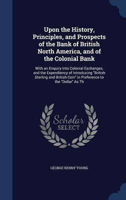 Upon the History, Principles, and Prospects of the Bank of British North America, and of the Colonial Bank - With an Enquiry...
