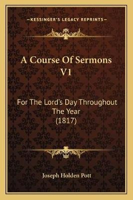 A Course of Sermons V1 - For the Lord's Day Throughout the Year (1817) (Paperback): Joseph Holden Pott