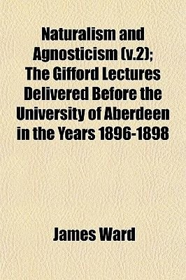 Naturalism and Agnosticism (V.2); The Gifford Lectures Delivered Before the University of Aberdeen in the Years 1896-1898...
