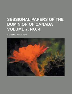 Sessional Papers of the Dominion of Canada Volume 7, No. 4 (Paperback): Canada Parliament