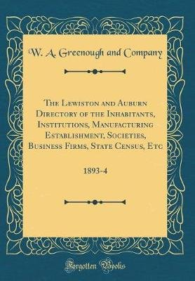 The Lewiston and Auburn Directory of the Inhabitants, Institutions, Manufacturing Establishment, Societies, Business Firms,...