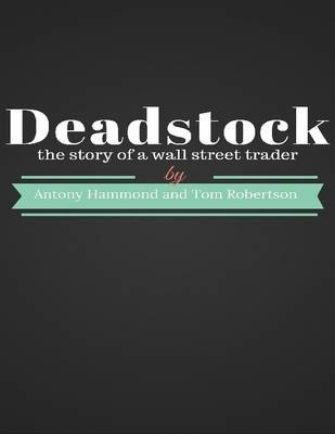 Deadstock: The Story of a Wall Street Trader (Electronic book text): Tom Robertson, Antony Hammond