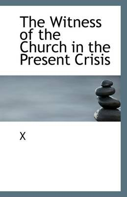 The Witness of the Church in the Present Crisis (Paperback): X