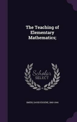 The Teaching of Elementary Mathematics; (Hardcover): David Eugene 1860-1944 Smith