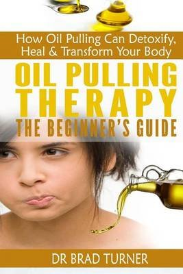 Oil Pulling Therapy the Beginner's Guide - How Oil Pulling Can Detoxify, Heal & Transform Your Body (Paperback): Dr Brad...