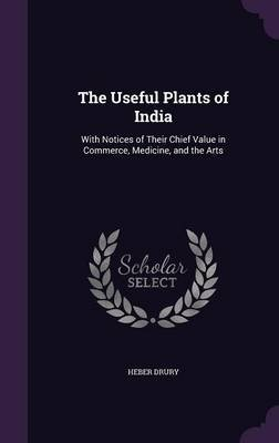 The Useful Plants of India - With Notices of Their Chief Value in Commerce, Medicine, and the Arts (Hardcover): Heber Drury