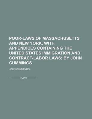 Poor-Laws of Massachusetts and New York, with Appendices Containing the United States Immigration and Contract-Labor Laws...