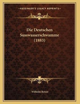 Die Deutschen Susswasserschwamme (1883) (German, Paperback): Wilhelm Retzer