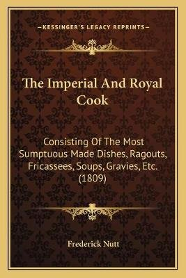 The Imperial and Royal Cook - Consisting of the Most Sumptuous Made Dishes, Ragouts, Fricassees, Soups, Gravies, Etc. (1809)...