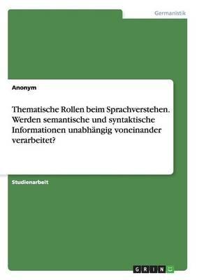 Thematische Rollen Beim Sprachverstehen. Werden Semantische Und Syntaktische Informationen Unabhangig Voneinander Verarbeitet?...