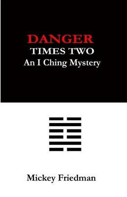Danger Times Two - An I Ching Mystery (Paperback): MR Mickey Friedman