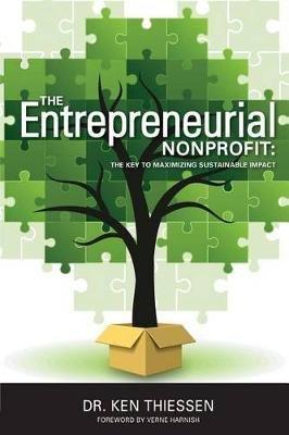 The Entrepreneurial Non-Profit - The Key to Maximizing Sustainable Impact (Paperback): Dr Ken Thiessen
