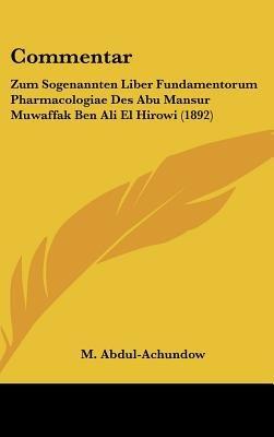 Commentar - Zum Sogenannten Liber Fundamentorum Pharmacologiae Des Abu Mansur Muwaffak Ben Ali El Hirowi (1892) (English,...