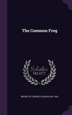 The Common Frog (Hardcover): St. George Jackson Mivart