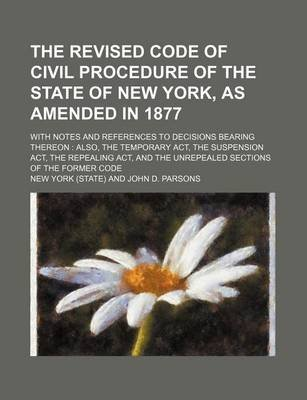 The Revised Code of Civil Procedure of the State of New York, as Amended in 1877; With Notes and References to Decisions...