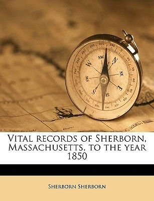 Vital Records of Sherborn, Massachusetts, to the Year 1850 (Paperback): Sherborn Sherborn