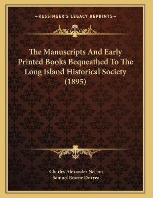 The Manuscripts and Early Printed Books Bequeathed to the Long Island Historical Society (1895) (Paperback): Charles Alexander...