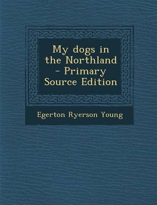 My Dogs in the Northland - Primary Source Edition (Paperback): Egerton Ryerson Young